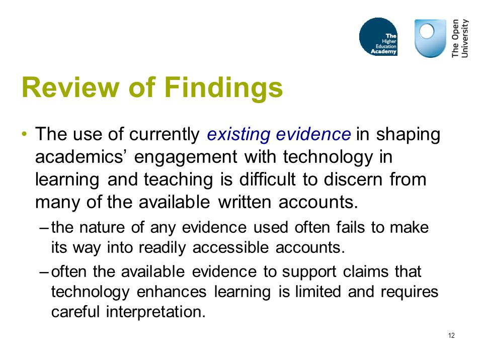 12 Review of Findings The use of currently existing evidence in shaping academics' engagement with technology in learning and teaching is difficult to discern from many of the available written accounts.