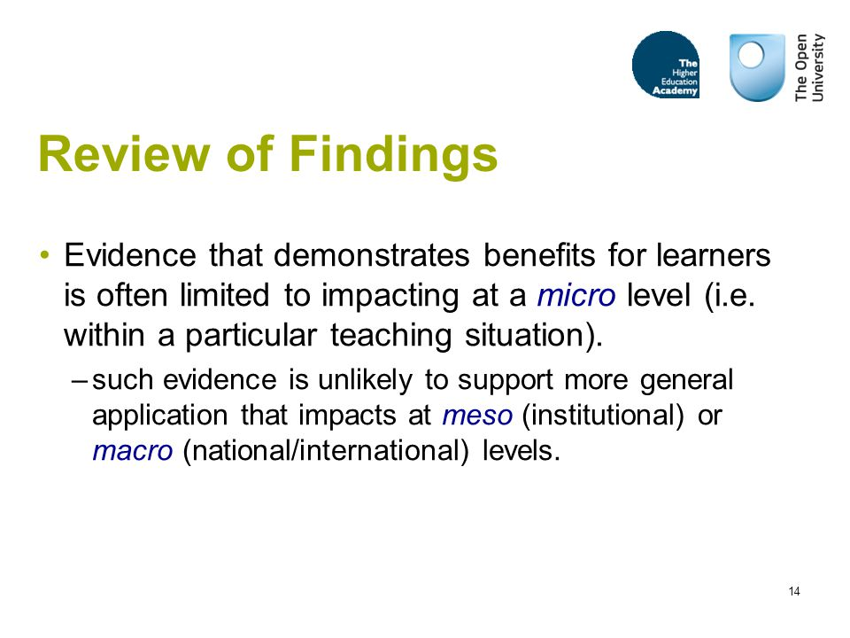 14 Review of Findings Evidence that demonstrates benefits for learners is often limited to impacting at a micro level (i.e.
