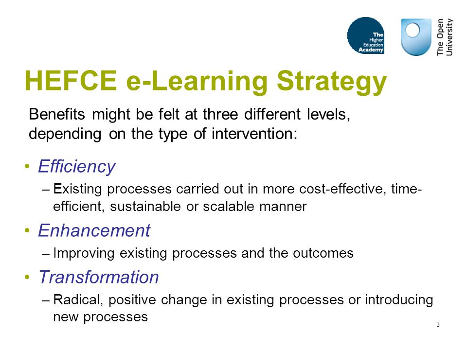 3 HEFCE e-Learning Strategy Efficiency –Existing processes carried out in more cost-effective, time- efficient, sustainable or scalable manner Enhancement –Improving existing processes and the outcomes Transformation –Radical, positive change in existing processes or introducing new processes Benefits might be felt at three different levels, depending on the type of intervention: