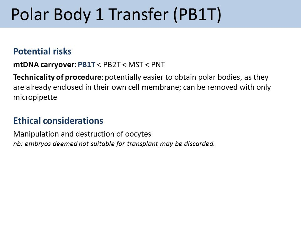 Polar Body 1 Transfer (PB1T) Potential risks mtDNA carryover: PB1T < PB2T < MST < PNT Technicality of procedure: potentially easier to obtain polar bo
