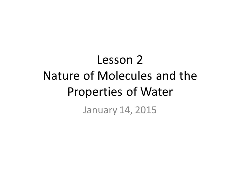 Lesson 2 Nature of Molecules and the Properties of Water January 14, 2015