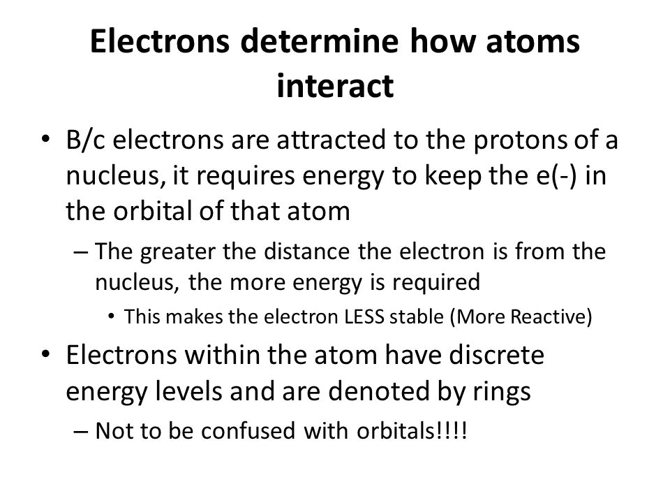 Electrons determine how atoms interact B/c electrons are attracted to the protons of a nucleus, it requires energy to keep the e(-) in the orbital of