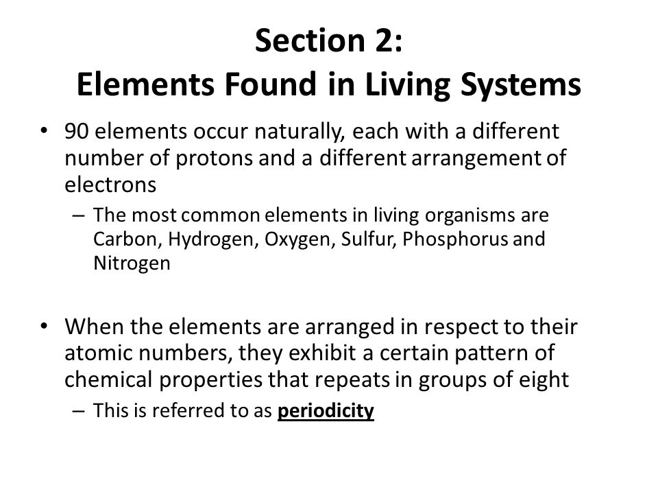 Section 2: Elements Found in Living Systems 90 elements occur naturally, each with a different number of protons and a different arrangement of electr