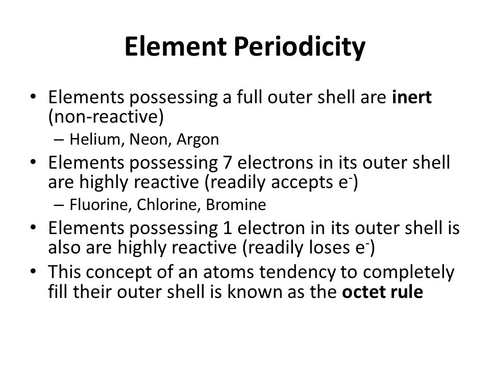Element Periodicity Elements possessing a full outer shell are inert (non-reactive) – Helium, Neon, Argon Elements possessing 7 electrons in its outer