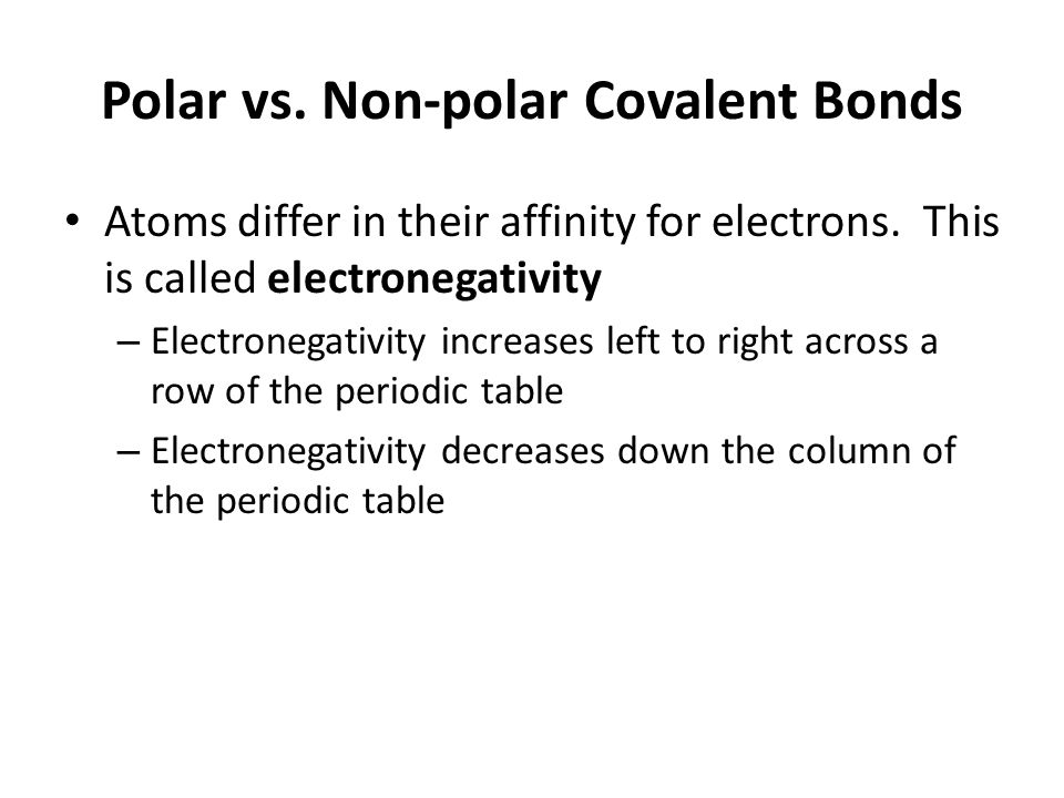 Polar vs. Non-polar Covalent Bonds Atoms differ in their affinity for electrons. This is called electronegativity – Electronegativity increases left t