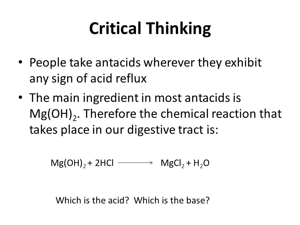 Critical Thinking People take antacids wherever they exhibit any sign of acid reflux The main ingredient in most antacids is Mg(OH) 2. Therefore the c