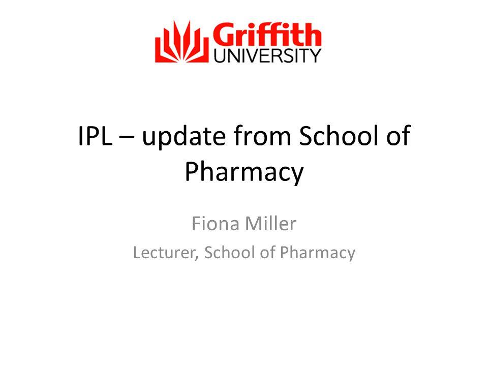 IPL – update from School of Pharmacy Fiona Miller Lecturer, School of Pharmacy