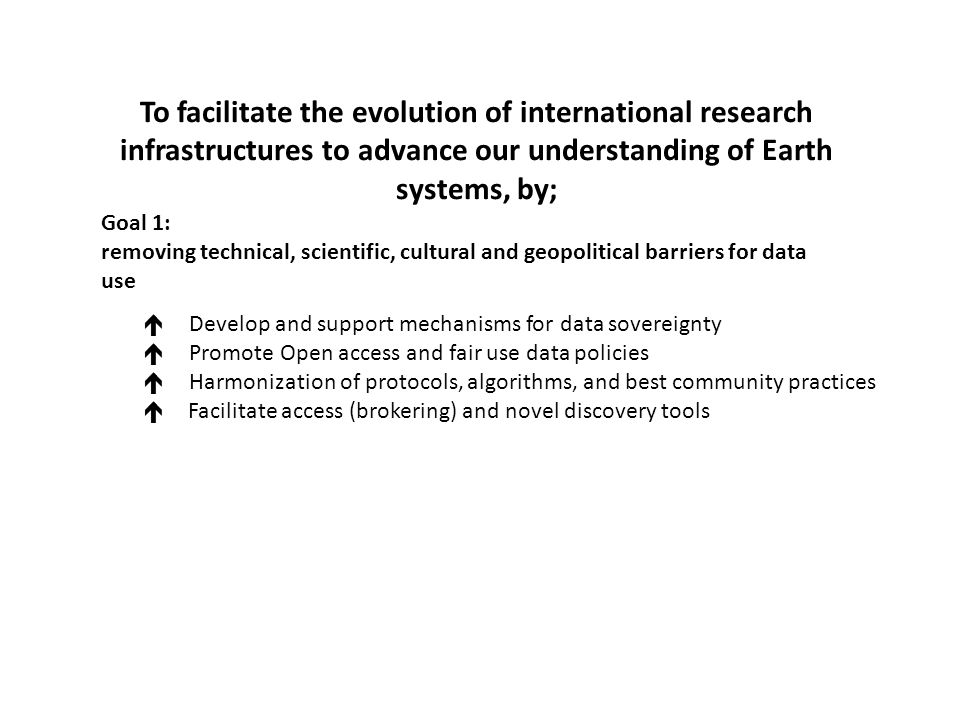 Goal 1: removing technical, scientific, cultural and geopolitical barriers for data use  Develop and support mechanisms for data sovereignty  Promote Open access and fair use data policies  Harmonization of protocols, algorithms, and best community practices  Facilitate access (brokering) and novel discovery tools To facilitate the evolution of international research infrastructures to advance our understanding of Earth systems, by;