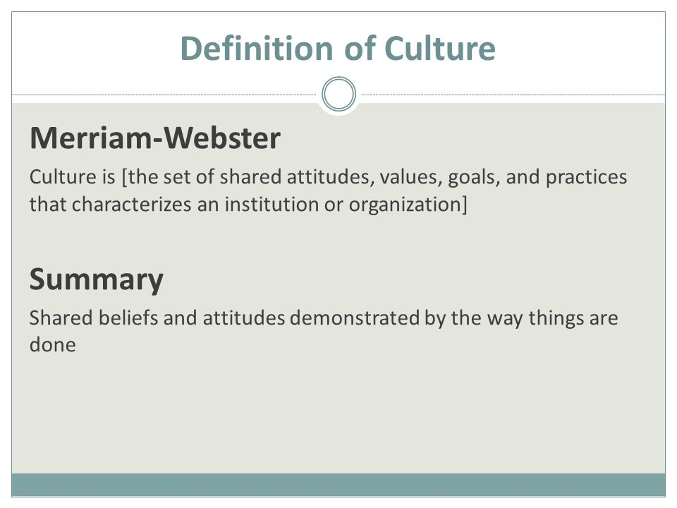 Definition of Culture Merriam-Webster Culture is [the set of shared attitudes, values, goals, and practices that characterizes an institution or organization] Summary Shared beliefs and attitudes demonstrated by the way things are done