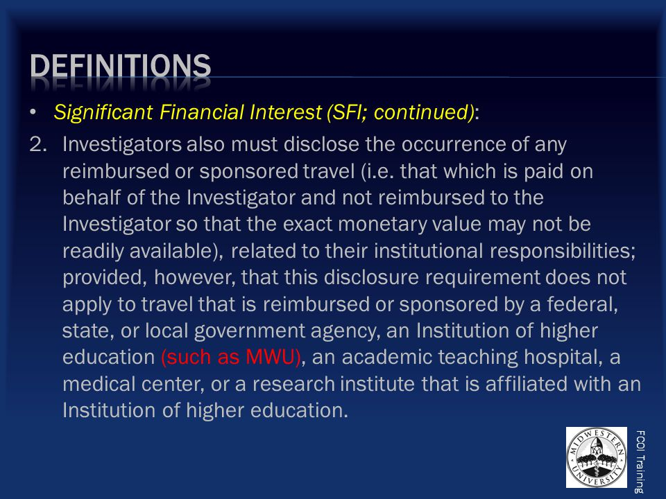 FCOI Training Significant Financial Interest (SFI; continued): 2.Investigators also must disclose the occurrence of any reimbursed or sponsored travel (i.e.