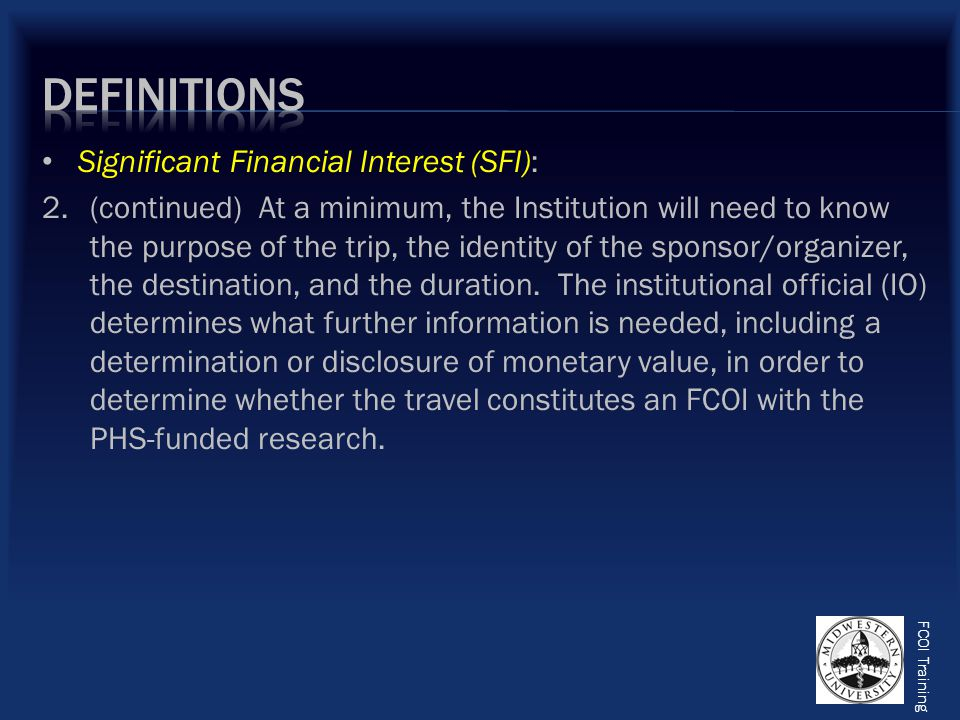 FCOI Training Significant Financial Interest (SFI): 2.(continued) At a minimum, the Institution will need to know the purpose of the trip, the identity of the sponsor/organizer, the destination, and the duration.