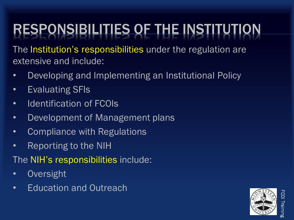 FCOI Training The Institution's responsibilities under the regulation are extensive and include: Developing and Implementing an Institutional Policy Evaluating SFIs Identification of FCOIs Development of Management plans Compliance with Regulations Reporting to the NIH The NIH's responsibilities include: Oversight Education and Outreach