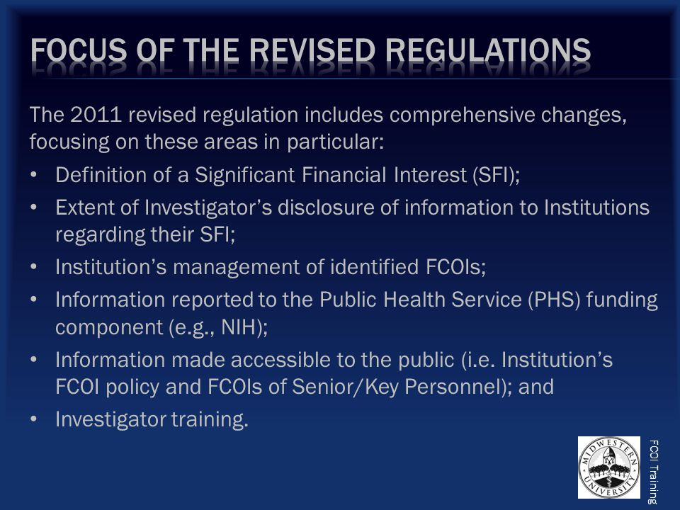 The 2011 revised regulation includes comprehensive changes, focusing on these areas in particular: Definition of a Significant Financial Interest (SFI); Extent of Investigator's disclosure of information to Institutions regarding their SFI; Institution's management of identified FCOIs; Information reported to the Public Health Service (PHS) funding component (e.g., NIH); Information made accessible to the public (i.e.