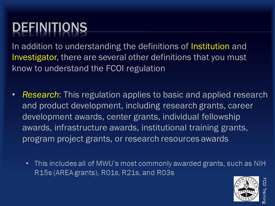 FCOI Training Institutional Responsibilities: This means an Investigator's professional responsibilities on behalf of the Institution, and as defined by the Institution, including (but not limited to) activities such as research, research consultation, teaching, professional practice, institutional committee memberships, and service on panels such as Institutional Review Boards and Biosafety Committees Institutional Official (IO): The official designated responsible for soliciting and reviewing disclosures of SFIs of the Investigator (and those of the Investigator's spouse and dependent children) related to their institutional responsibilities; at MWU the IO is the Director of the Office of Research & Sponsored Programs (ORSP) Financial Interest: This means anything of monetary value, whether or not the value is readily ascertainable
