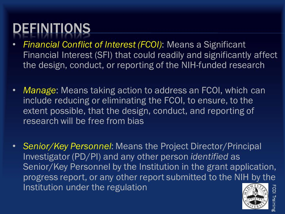 FCOI Training Next, please read MWU's Conflict of Interest on Extramurally Funded Programs Policy, which can be found on the ORSP website If you have any questions about your responsibilities after reviewing these training slides and/or after reviewing MWU's policy, please contact the ORSP at x6394 on the Downers Grove campus or at x3728 on the Glendale campus Once you have reviewed these slides and have read our policy, please fill out the next slide completely, documenting that you have received MWU's FCOI Training Finally, please fill out the Conflict of Interest Policy Disclosure Form C, and return it to the ORSP along with your documentation of training certificate