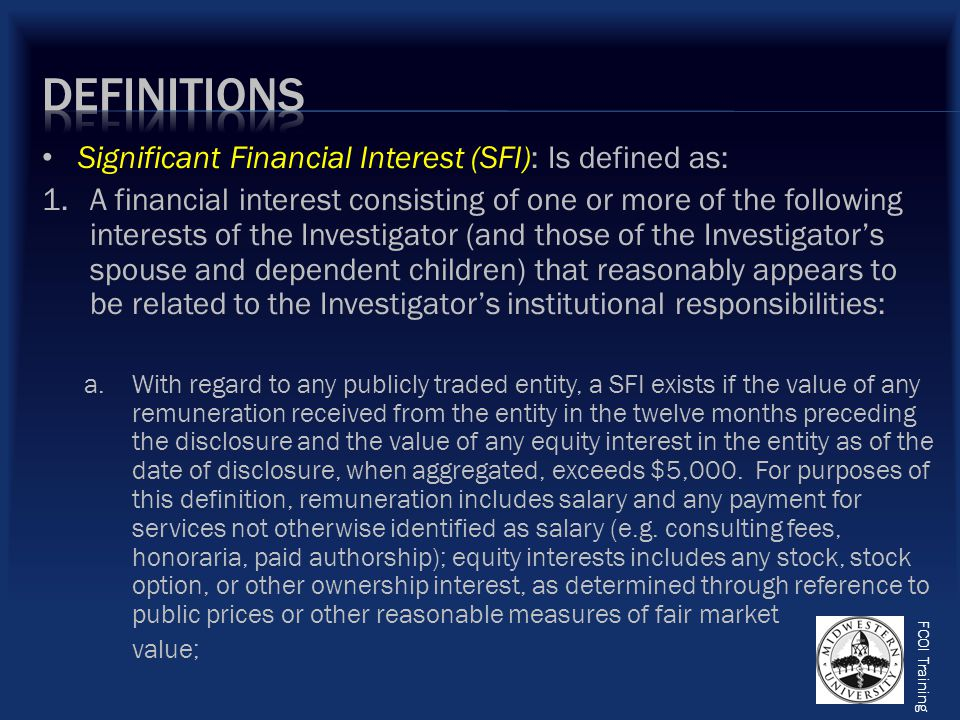 FCOI Training Significant Financial Interest (SFI): Is defined as: 1.A financial interest consisting of one or more of the following interests of the Investigator (and those of the Investigator's spouse and dependent children) that reasonably appears to be related to the Investigator's institutional responsibilities: a.With regard to any publicly traded entity, a SFI exists if the value of any remuneration received from the entity in the twelve months preceding the disclosure and the value of any equity interest in the entity as of the date of disclosure, when aggregated, exceeds $5,000.