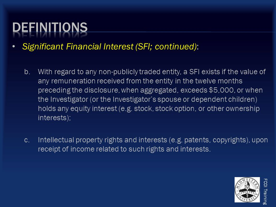FCOI Training Significant Financial Interest (SFI; continued): b.With regard to any non-publicly traded entity, a SFI exists if the value of any remuneration received from the entity in the twelve months preceding the disclosure, when aggregated, exceeds $5,000, or when the Investigator (or the Investigator's spouse or dependent children) holds any equity interest (e.g.