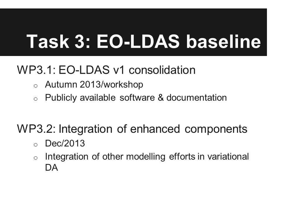 Task 3: EO-LDAS baseline WP3.1: EO-LDAS v1 consolidation o Autumn 2013/workshop o Publicly available software & documentation WP3.2: Integration of en