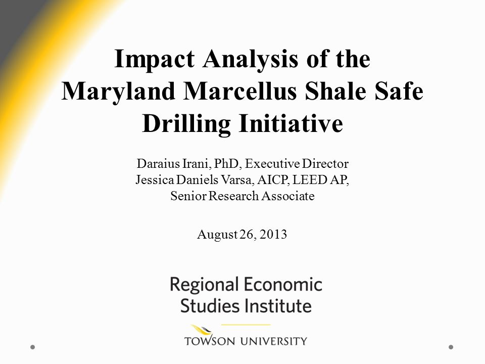 Impact Analysis of the Maryland Marcellus Shale Safe Drilling Initiative Daraius Irani, PhD, Executive Director Jessica Daniels Varsa, AICP, LEED AP, Senior Research Associate August 26, 2013