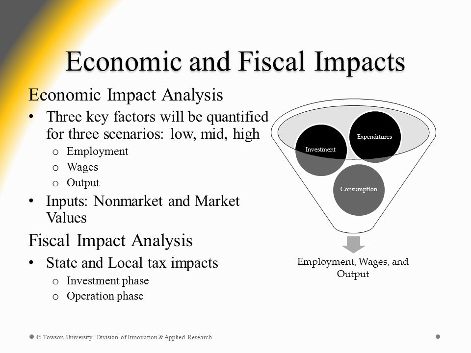 Economic and Fiscal Impacts Economic Impact Analysis Three key factors will be quantified for three scenarios: low, mid, high o Employment o Wages o Output Inputs: Nonmarket and Market Values Fiscal Impact Analysis State and Local tax impacts o Investment phase o Operation phase © Towson University, Division of Innovation & Applied Research Employment, Wages, and Output ConsumptionInvestmentExpenditures