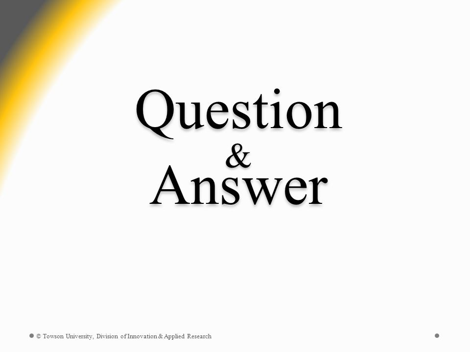 Question & Answer © Towson University, Division of Innovation & Applied Research