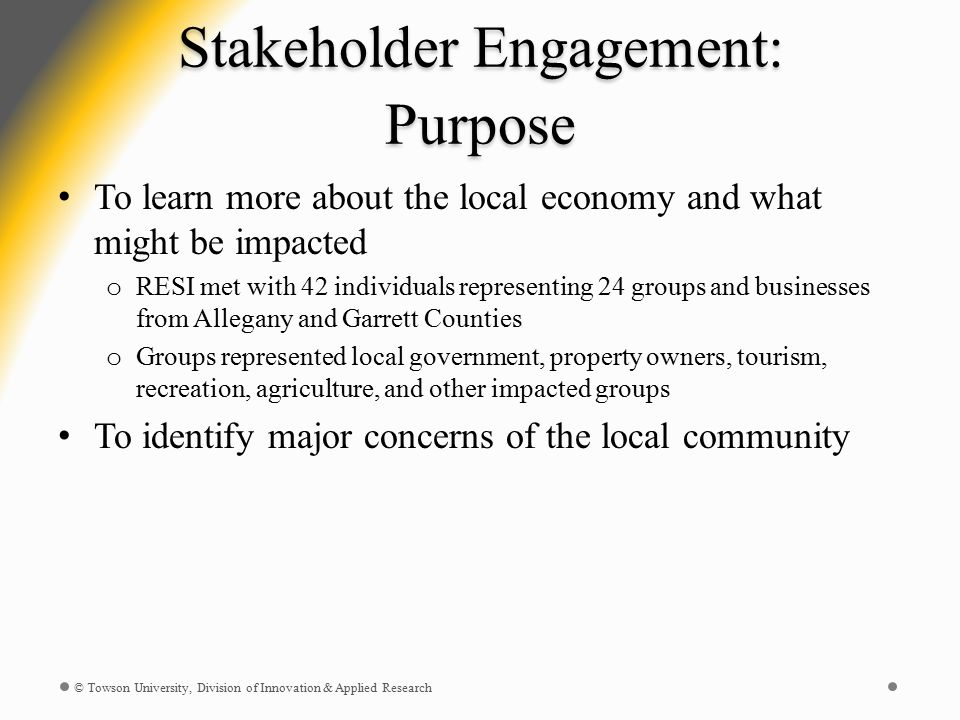 Stakeholder Engagement: Purpose To learn more about the local economy and what might be impacted o RESI met with 42 individuals representing 24 groups and businesses from Allegany and Garrett Counties o Groups represented local government, property owners, tourism, recreation, agriculture, and other impacted groups To identify major concerns of the local community © Towson University, Division of Innovation & Applied Research