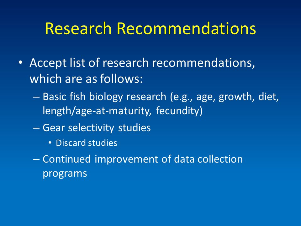 Research Recommendations Accept list of research recommendations, which are as follows: – Basic fish biology research (e.g., age, growth, diet, length/age-at-maturity, fecundity) – Gear selectivity studies Discard studies – Continued improvement of data collection programs