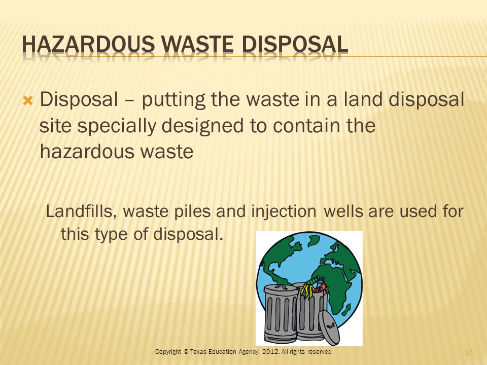  Disposal – putting the waste in a land disposal site specially designed to contain the hazardous waste Landfills, waste piles and injection wells ar
