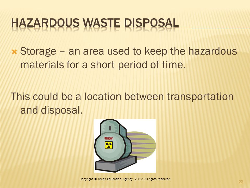  Storage – an area used to keep the hazardous materials for a short period of time. This could be a location between transportation and disposal. 23