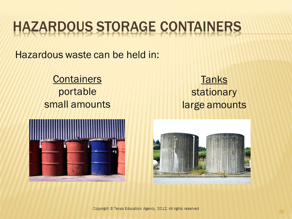 Hazardous waste can be held in: Containers portable small amounts Tanks stationary large amounts 26 Copyright © Texas Education Agency, 2012. All righ