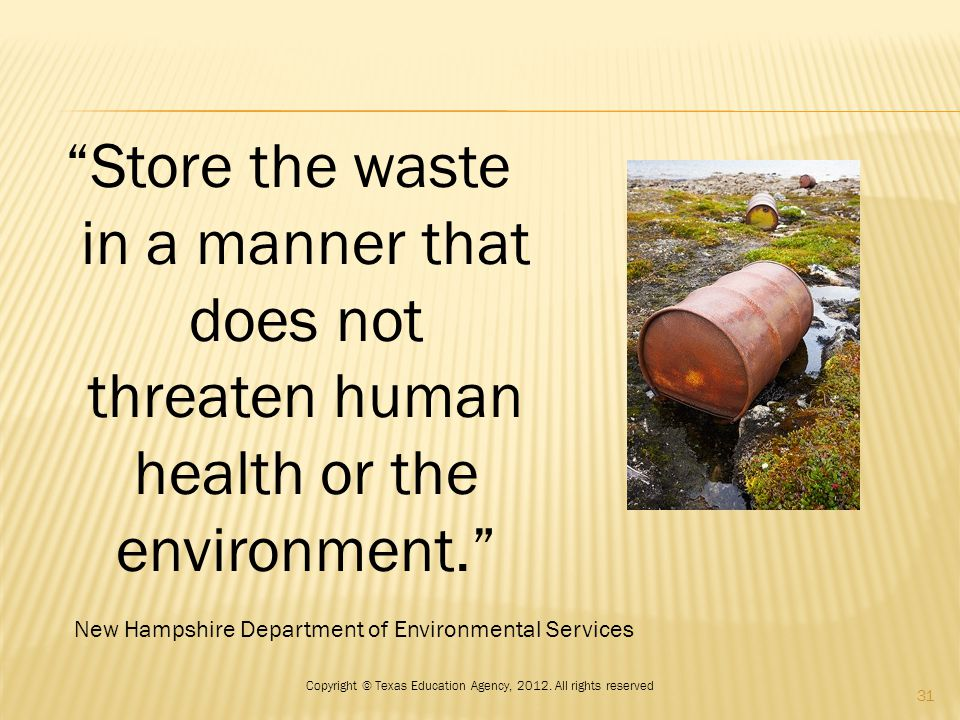 Store the waste in a manner that does not threaten human health or the environment. New Hampshire Department of Environmental Services 31 Copyright © Texas Education Agency, 2012.