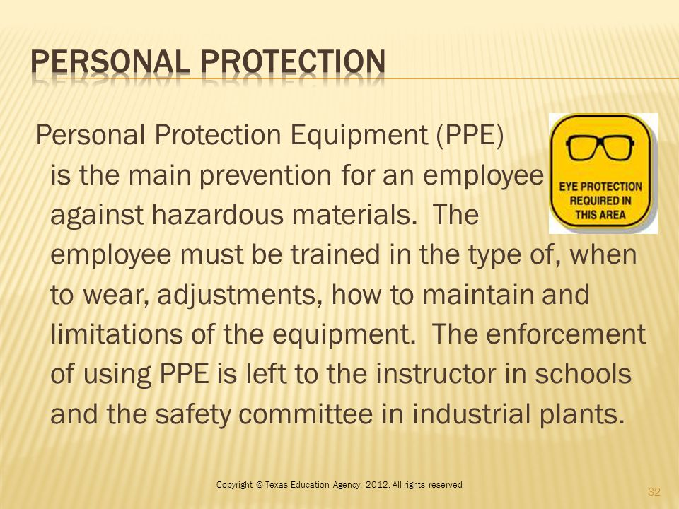 Personal Protection Equipment (PPE) is the main prevention for an employee against hazardous materials. The employee must be trained in the type of, w