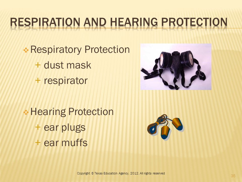  Respiratory Protection + dust mask + respirator  Hearing Protection + ear plugs + ear muffs 35 Copyright © Texas Education Agency, 2012. All rights