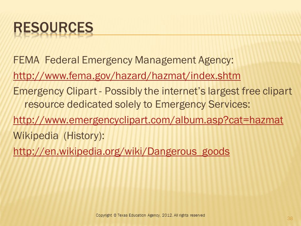 FEMA Federal Emergency Management Agency: http://www.fema.gov/hazard/hazmat/index.shtm Emergency Clipart - Possibly the internet's largest free clipart resource dedicated solely to Emergency Services: http://www.emergencyclipart.com/album.asp?cat=hazmat Wikipedia (History): http://en.wikipedia.org/wiki/Dangerous_goods 38 Copyright © Texas Education Agency, 2012.