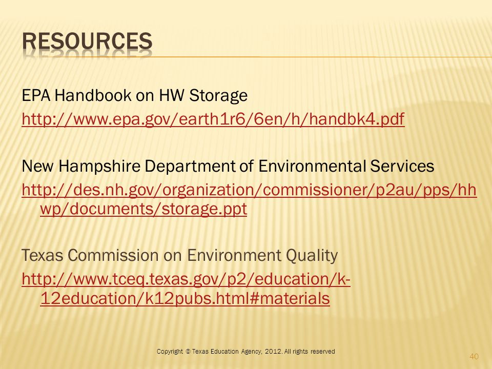 EPA Handbook on HW Storage http://www.epa.gov/earth1r6/6en/h/handbk4.pdf New Hampshire Department of Environmental Services http://des.nh.gov/organization/commissioner/p2au/pps/hh wp/documents/storage.ppt Texas Commission on Environment Quality http://www.tceq.texas.gov/p2/education/k- 12education/k12pubs.html#materials 40 Copyright © Texas Education Agency, 2012.