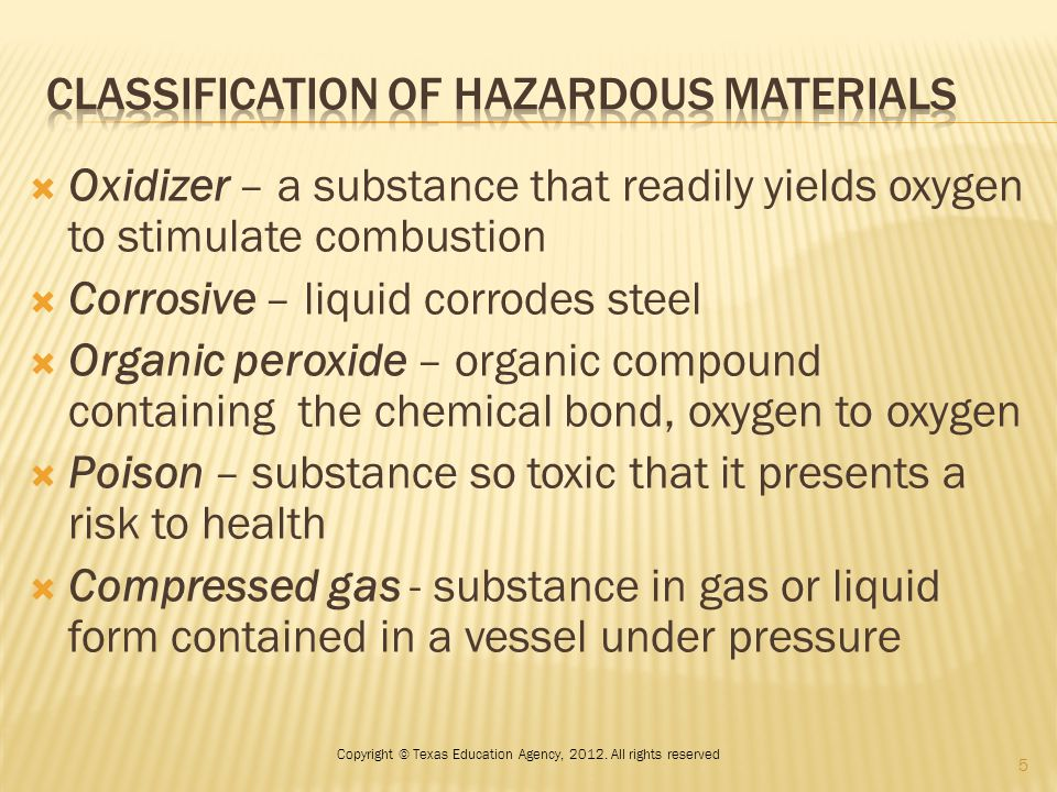  Oxidizer – a substance that readily yields oxygen to stimulate combustion  Corrosive – liquid corrodes steel  Organic peroxide – organic compound containing the chemical bond, oxygen to oxygen  Poison – substance so toxic that it presents a risk to health  Compressed gas - substance in gas or liquid form contained in a vessel under pressure 5 Copyright © Texas Education Agency, 2012.