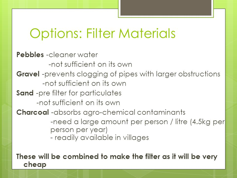 Options: Filter Materials Pebbles -cleaner water -not sufficient on its own Gravel -prevents clogging of pipes with larger obstructions -not sufficient on its own Sand -pre filter for particulates -not sufficient on its own Charcoal -absorbs agro-chemical contaminants -need a large amount per person / litre (4.5kg per person per year) - readily available in villages These will be combined to make the filter as it will be very cheap