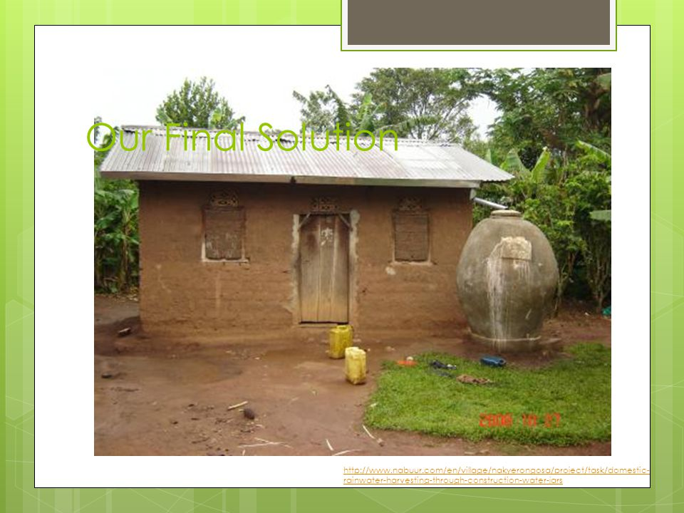 http://www.nabuur.com/en/village/nakyerongosa/project/task/domestic- rainwater-harvesting-through-construction-water-jars Our Final Solution
