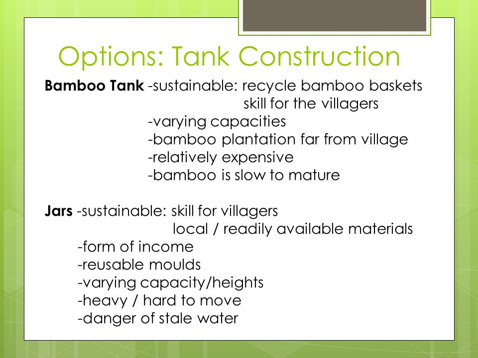 Options: Tank Construction Bamboo Tank -sustainable: recycle bamboo baskets skill for the villagers -varying capacities -bamboo plantation far from village -relatively expensive -bamboo is slow to mature Jars -sustainable: skill for villagers local / readily available materials -form of income -reusable moulds -varying capacity/heights -heavy / hard to move -danger of stale water