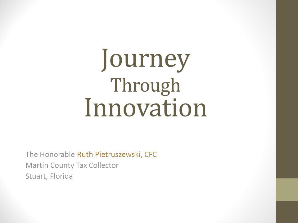 Journey Through Innovation The Honorable Ruth Pietruszewski, CFC Martin County Tax Collector Stuart, Florida