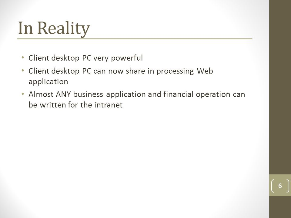In Reality Client desktop PC very powerful Client desktop PC can now share in processing Web application Almost ANY business application and financial operation can be written for the intranet 6