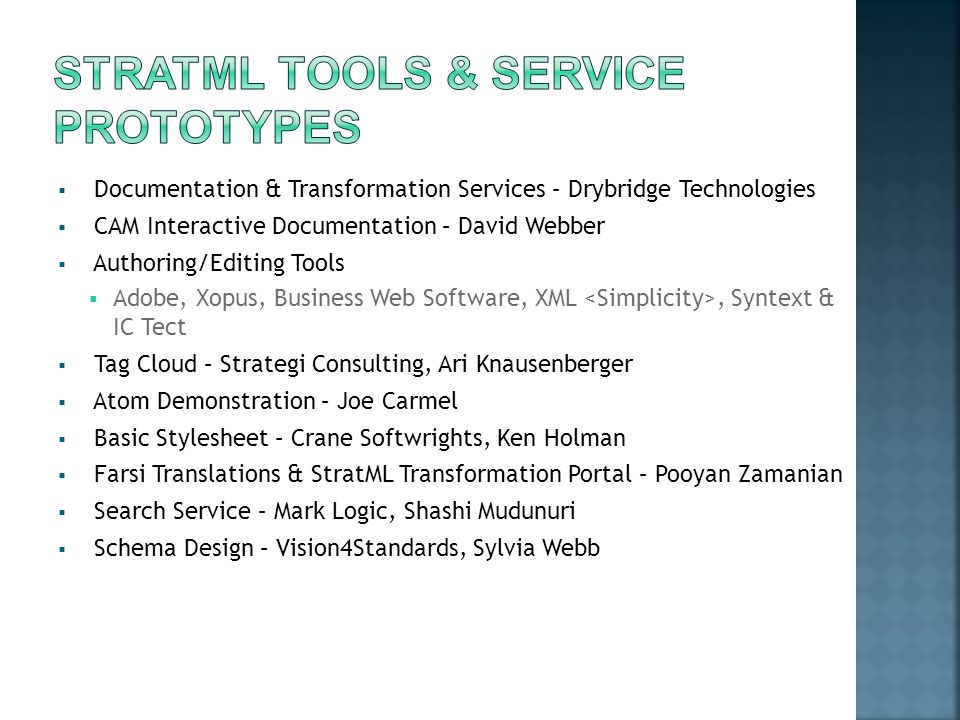  Documentation & Transformation Services – Drybridge Technologies  CAM Interactive Documentation – David Webber  Authoring/Editing Tools  Adobe, Xopus, Business Web Software, XML, Syntext & IC Tect  Tag Cloud – Strategi Consulting, Ari Knausenberger  Atom Demonstration – Joe Carmel  Basic Stylesheet – Crane Softwrights, Ken Holman  Farsi Translations & StratML Transformation Portal – Pooyan Zamanian  Search Service – Mark Logic, Shashi Mudunuri  Schema Design – Vision4Standards, Sylvia Webb