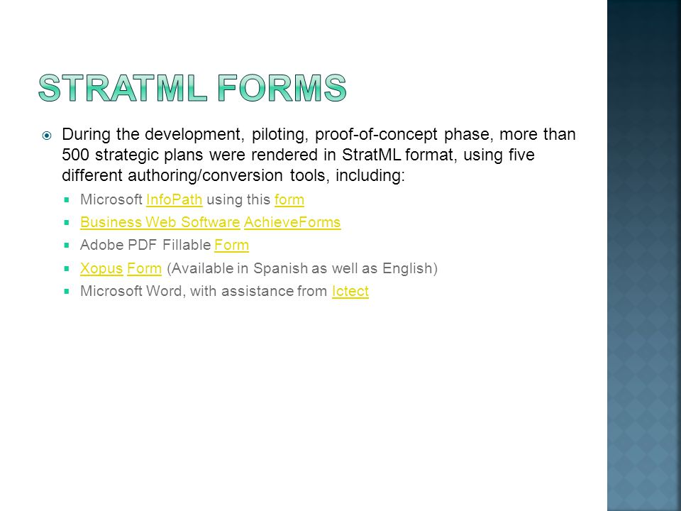  During the development, piloting, proof-of-concept phase, more than 500 strategic plans were rendered in StratML format, using five different authoring/conversion tools, including:  Microsoft InfoPath using this formInfoPathform  Business Web Software AchieveForms Business Web SoftwareAchieveForms  Adobe PDF Fillable FormForm  Xopus Form (Available in Spanish as well as English) XopusForm  Microsoft Word, with assistance from IctectIctect