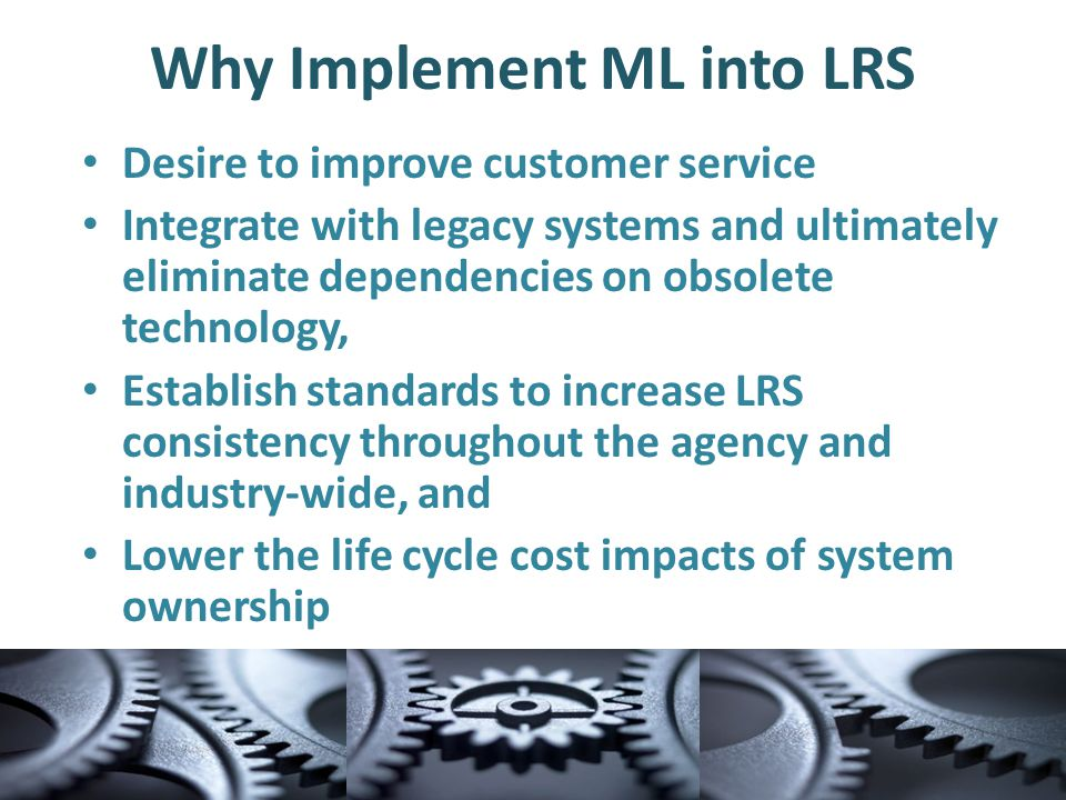 Why Implement ML into LRS Desire to improve customer service Integrate with legacy systems and ultimately eliminate dependencies on obsolete technology, Establish standards to increase LRS consistency throughout the agency and industry-wide, and Lower the life cycle cost impacts of system ownership