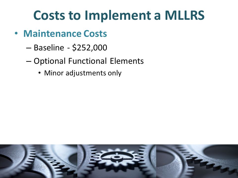 Costs to Implement a MLLRS Maintenance Costs – Baseline - $252,000 – Optional Functional Elements Minor adjustments only