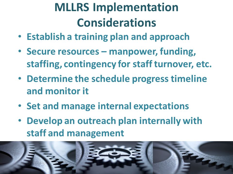 MLLRS Implementation Considerations Establish a training plan and approach Secure resources – manpower, funding, staffing, contingency for staff turnover, etc.