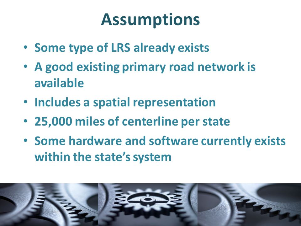 Assumptions Some type of LRS already exists A good existing primary road network is available Includes a spatial representation 25,000 miles of centerline per state Some hardware and software currently exists within the state's system