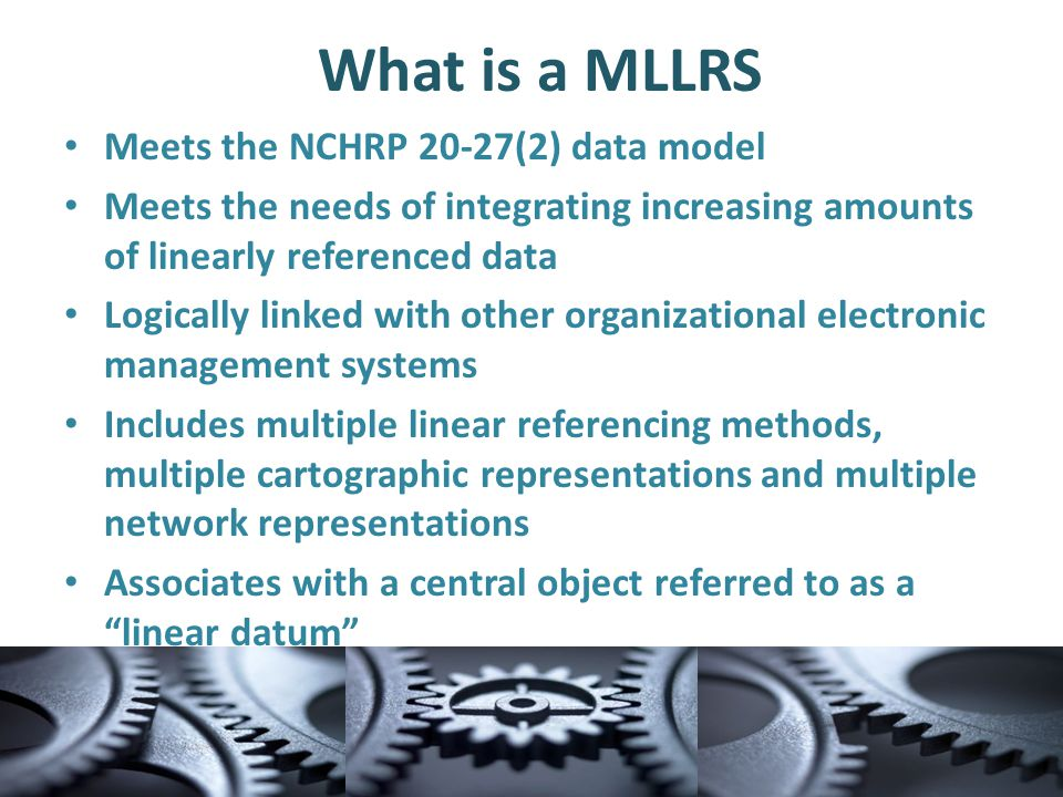 What is a MLLRS Meets the NCHRP 20-27(2) data model Meets the needs of integrating increasing amounts of linearly referenced data Logically linked with other organizational electronic management systems Includes multiple linear referencing methods, multiple cartographic representations and multiple network representations Associates with a central object referred to as a linear datum