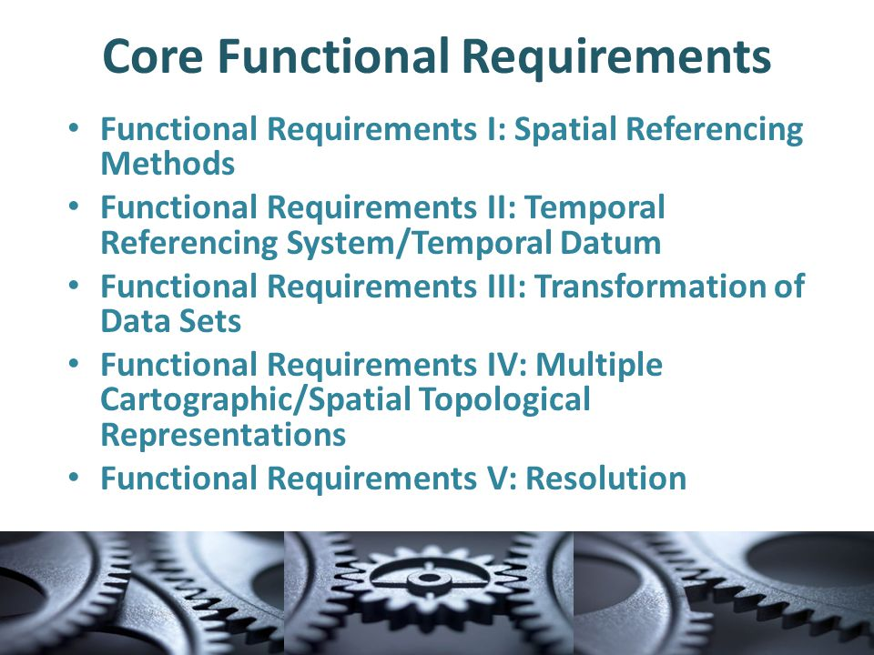 Core Functional Requirements Functional Requirements I: Spatial Referencing Methods Functional Requirements II: Temporal Referencing System/Temporal Datum Functional Requirements III: Transformation of Data Sets Functional Requirements IV: Multiple Cartographic/Spatial Topological Representations Functional Requirements V: Resolution