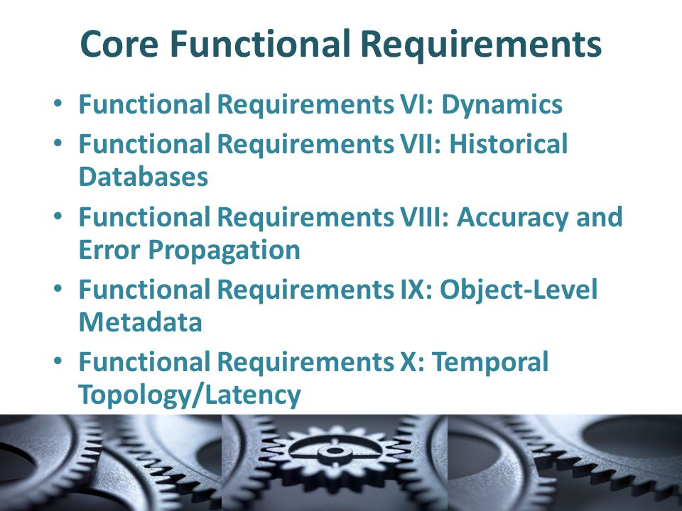 Core Functional Requirements Functional Requirements VI: Dynamics Functional Requirements VII: Historical Databases Functional Requirements VIII: Accuracy and Error Propagation Functional Requirements IX: Object-Level Metadata Functional Requirements X: Temporal Topology/Latency